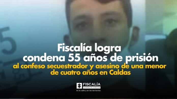 Fiscalía logra condena 55 años de prisión al confeso secuestrador y asesino de una menor de cuatro años en Caldas