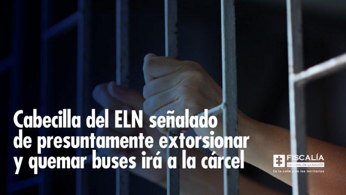 Cabecilla del ELN señalado de presuntamente extorsionar y quemar buses irá a la cárcel