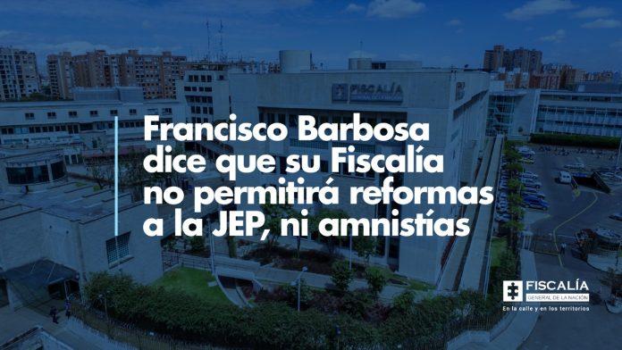 Fiscal Francisco Barbosa dice que la Fiscalía no permitirá reformas a la JEP, ni amnistías - Noticias de Colombia